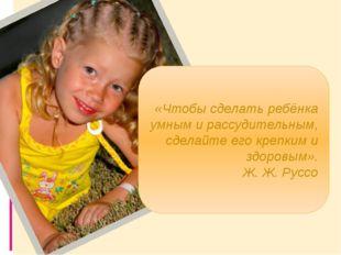 «Чтобы сделать ребёнка умным и рассудительным, сделайте его крепким и здоров