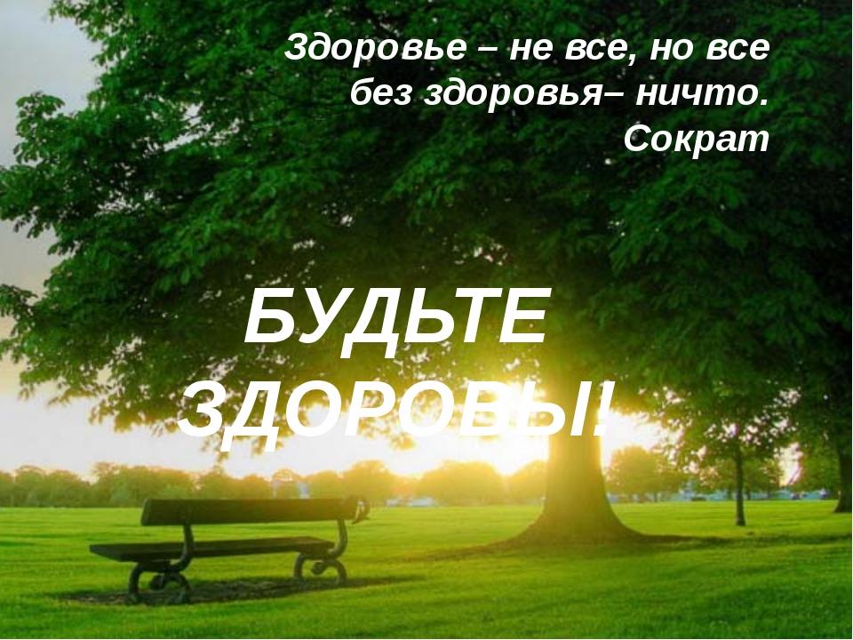 БУДЬТЕ ЗДОРОВЫ! Здоровье – не все, но все без здоровья– ничто. Сократ