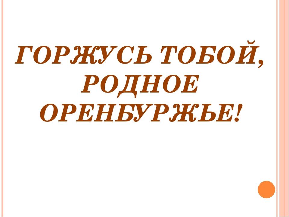 ГОРЖУСЬ ТОБОЙ, РОДНОЕ ОРЕНБУРЖЬЕ!