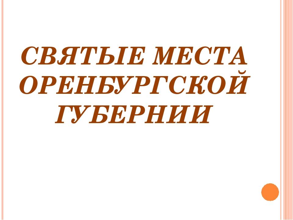СВЯТЫЕ МЕСТА ОРЕНБУРГСКОЙ ГУБЕРНИИ