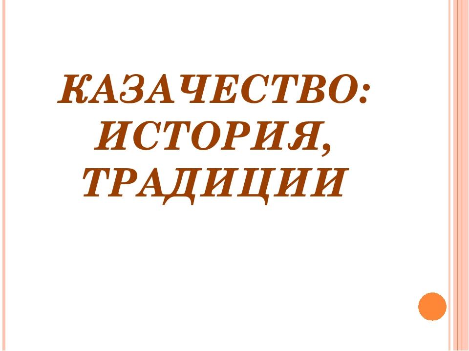 КАЗАЧЕСТВО: ИСТОРИЯ, ТРАДИЦИИ