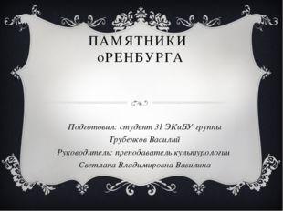 ПАМЯТНИКИ  оРЕНБУРГА Подготовил: студент 31 ЭКиБУ группы Трубенков Василий
