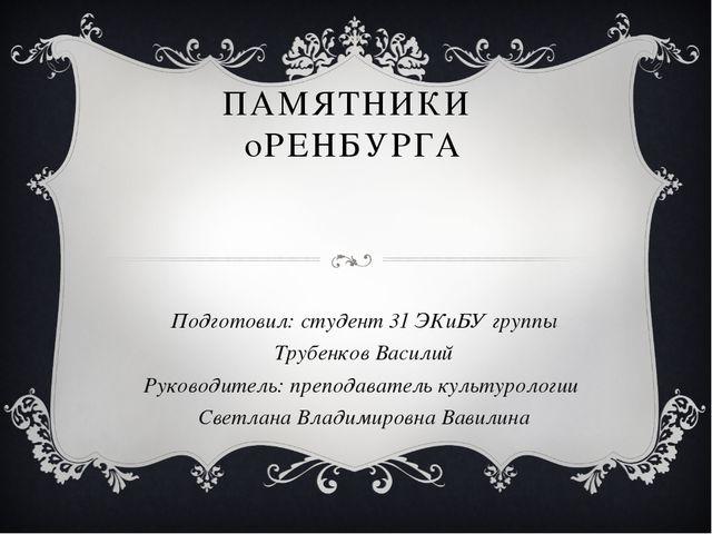 ПАМЯТНИКИ  оРЕНБУРГА Подготовил: студент 31 ЭКиБУ группы Трубенков Василий...