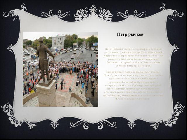 Петр рычков Петр Иванович посвятил Оренбуржью большую часть жизни, приехав с...
