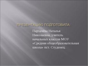 Пархачёва Наталья Николаевна, учитель начальных классов МОУ «Средняя общеобра
