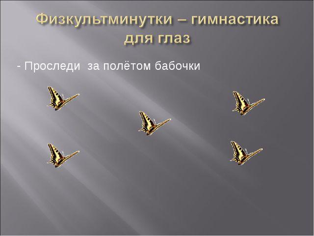 - Проследи за полётом бабочки