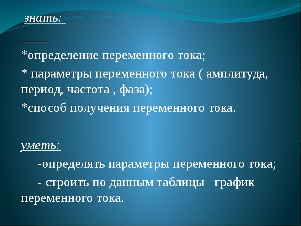 знать: *определение переменного тока; * параметры переменного тока ( амплиту...