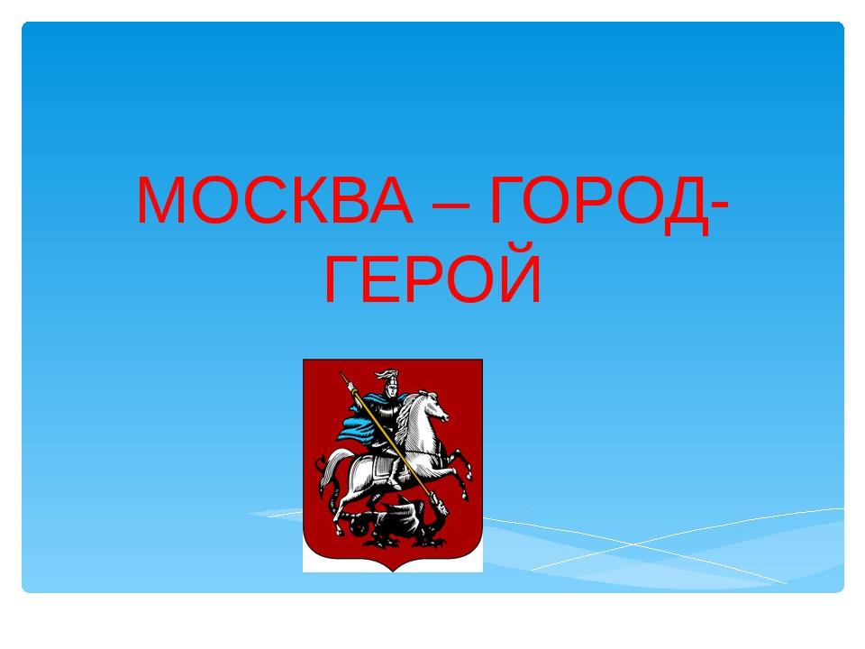 МОСКВА – ГОРОД-ГЕРОЙ