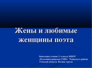 Жены и любимые женщины поэта Выполнил ученик 11 класса МБОУ «Коломиногривская