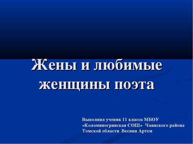 Жены и любимые женщины поэта Выполнил ученик 11 класса МБОУ «Коломиногривская...