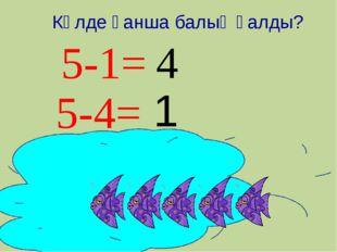 5-1= 1 5-4= 4 Көлде қанша балық қалды?