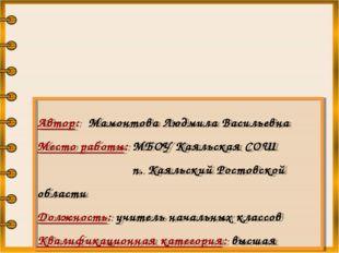 Автор: Мамонтова Людмила Васильевна Место работы: МБОУ Каяльская СОШ п. Каял