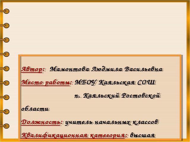 Автор: Мамонтова Людмила Васильевна Место работы: МБОУ Каяльская СОШ п. Каял...
