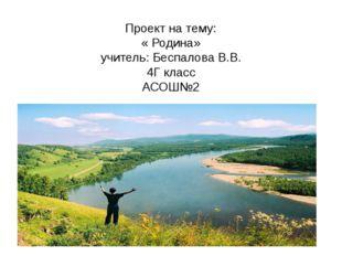 Проект на тему: « Родина» учитель: Беспалова В.В. 4Г класс АСОШ№2