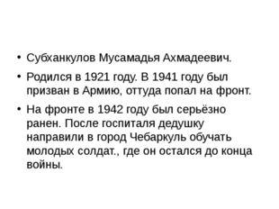 Субханкулов Мусамадья Ахмадеевич. Родился в 1921 году. В 1941 году был призв