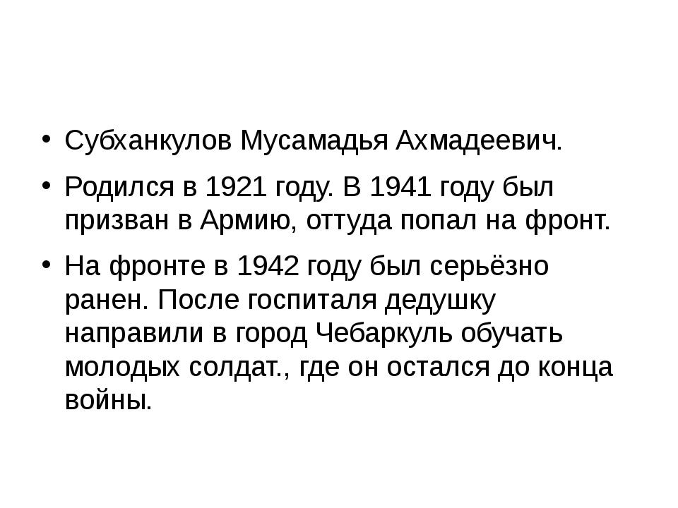 Субханкулов Мусамадья Ахмадеевич. Родился в 1921 году. В 1941 году был призв...