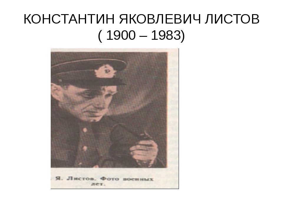 КОНСТАНТИН ЯКОВЛЕВИЧ ЛИСТОВ ( 1900 – 1983)