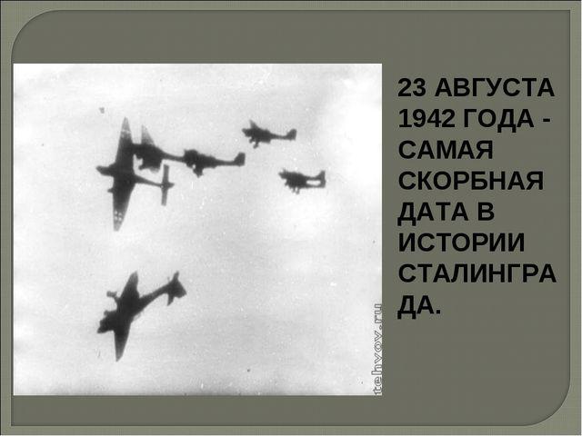 23 АВГУСТА 1942 ГОДА - САМАЯ СКОРБНАЯ ДАТА В ИСТОРИИ СТАЛИНГРАДА.