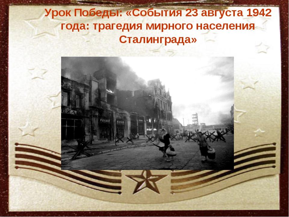 Урок Победы: «События 23 августа 1942 года: трагедия мирного населения Стали...