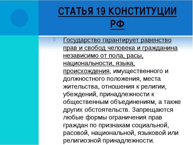 СТАТЬЯ 19 КОНСТИТУЦИИ РФ Государство гарантирует равенство прав и свобод чело...