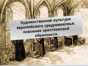 Художественная культура европейского средневековья: освоение христианской обр