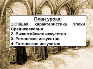План урока: 1.Общая характеристика эпохи Средневековья 2. Византийское искусс