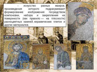 Моза́ика- искусство разных жанров, произведения которого подразумевают форми