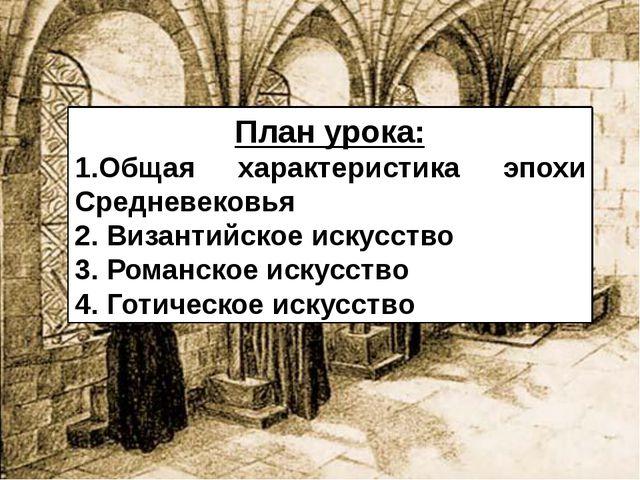 План урока: 1.Общая характеристика эпохи Средневековья 2. Византийское искусс...
