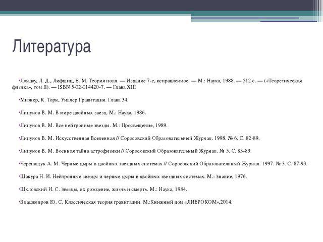 Литература Ландау, Л. Д., Лифшиц, Е. М. Теория поля. — Издание 7-е, исправлен...