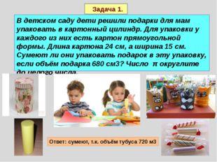 Задача 1. В детском саду дети решили подарки для мам упаковать в картонный ц