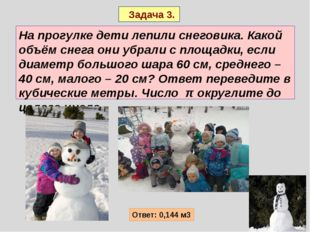 Задача 3. На прогулке дети лепили снеговика. Какой объём снега они убрали с