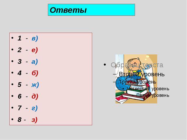 1 - в) 2 - е) 3 - а) 4 - б) 5 - ж) 6 - д) 7 - г) 8 - з) Ответы