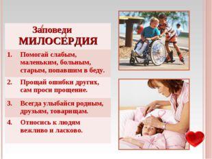Заповеди МИЛОСЕРДИЯ 1.Помогай слабым, маленьким, больным, старым, попавшим