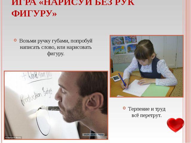 ИГРА «НАРИСУЙ БЕЗ РУК ФИГУРУ» Возьми ручку губами, попробуй написать слово, и...