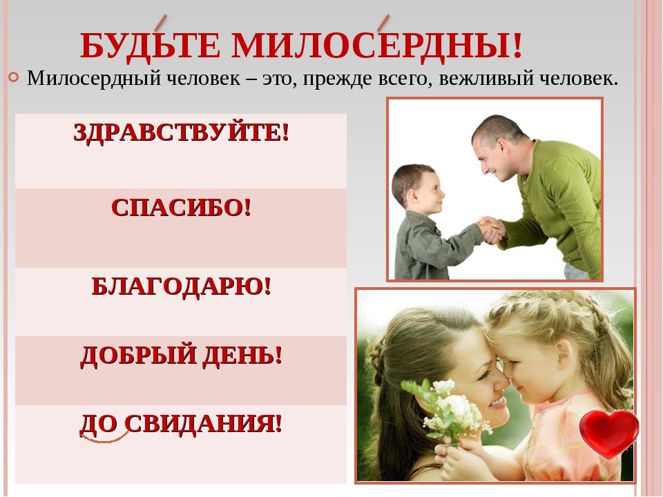 Милосердный человек – это, прежде всего, вежливый человек. БУДЬТЕ МИЛОСЕРДНЫ!...
