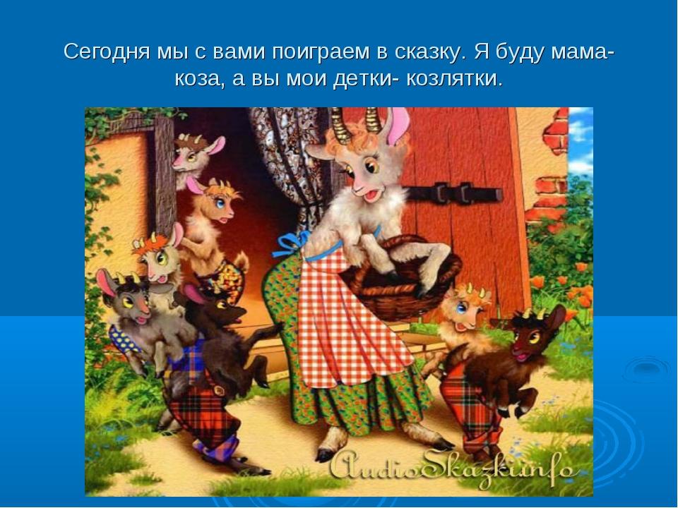 Сегодня мы с вами поиграем в сказку. Я буду мама-коза, а вы мои детки- козлят...