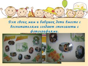 Для своих мам и бабушек дети вместе с воспитателями создают стенгазеты с фото