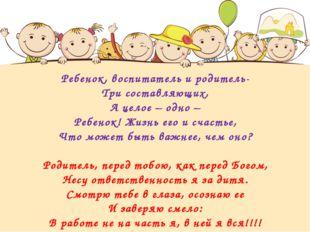 Ребенок, воспитатель и родитель- Три составляющих, А целое – одно – Ребенок!
