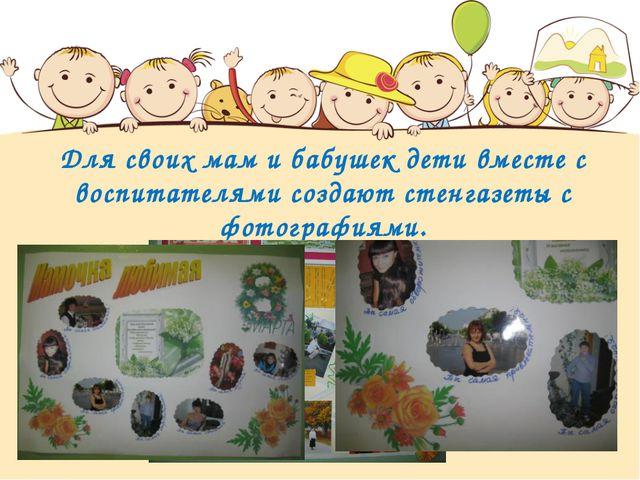 Для своих мам и бабушек дети вместе с воспитателями создают стенгазеты с фото...