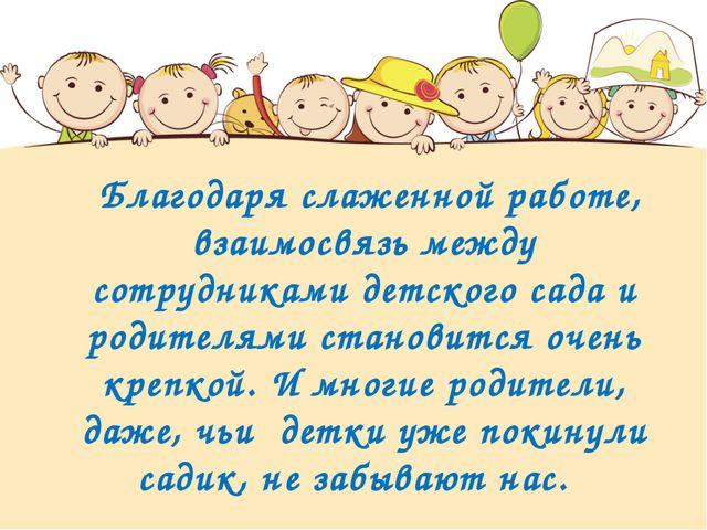Благодаря слаженной работе, взаимосвязь между сотрудниками детского сада и р...