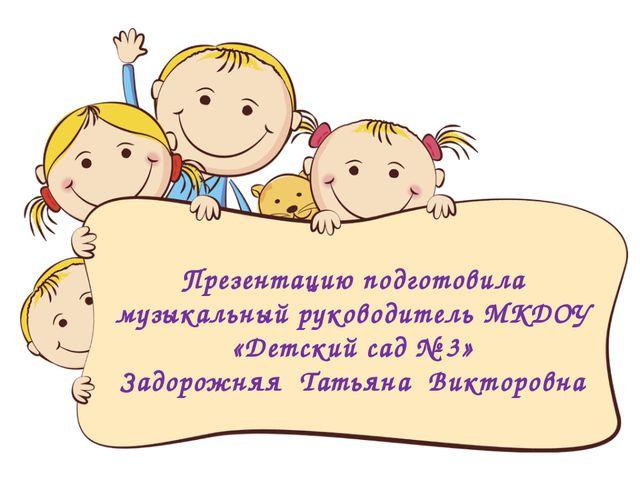 Презентацию подготовила музыкальный руководитель МКДОУ «Детский сад № 3» Задо...