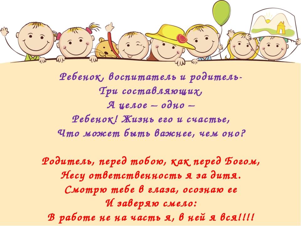 Ребенок, воспитатель и родитель- Три составляющих, А целое – одно – Ребенок!...