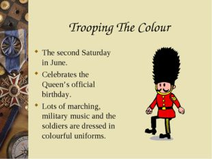 Trooping The Colour The second Saturday in June. Celebrates the Queen's offic