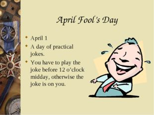 April Fool's Day April 1 A day of practical jokes. You have to play the joke