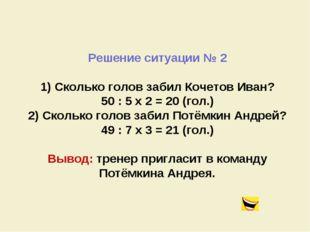 Решение ситуации № 2 1) Сколько голов забил Кочетов Иван? 50 : 5 x 2 = 20 (го