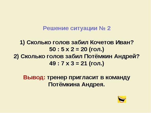Решение ситуации № 2 1) Сколько голов забил Кочетов Иван? 50 : 5 x 2 = 20 (го...