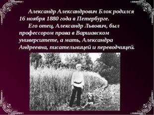 Александр Александрович Блок родился 16 ноября 1880 года в Петербурге. Его от