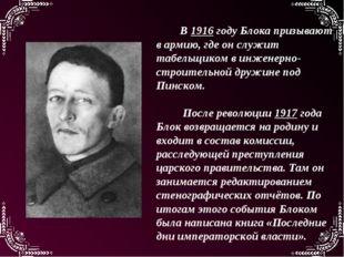 В 1916 году Блока призывают в армию, где он служит табельщиком в инженерно-ст