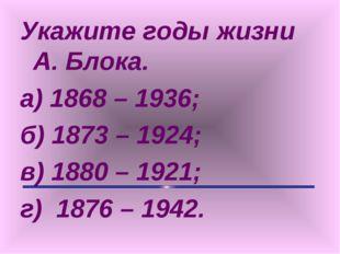 Укажите годы жизни А. Блока. а) 1868 – 1936; б) 1873 – 1924; в) 1880 – 1921;