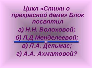 Цикл «Стихи о прекрасной даме» Блок посвятил а) Н.Н. Волоховой; б) Л.Д Менде